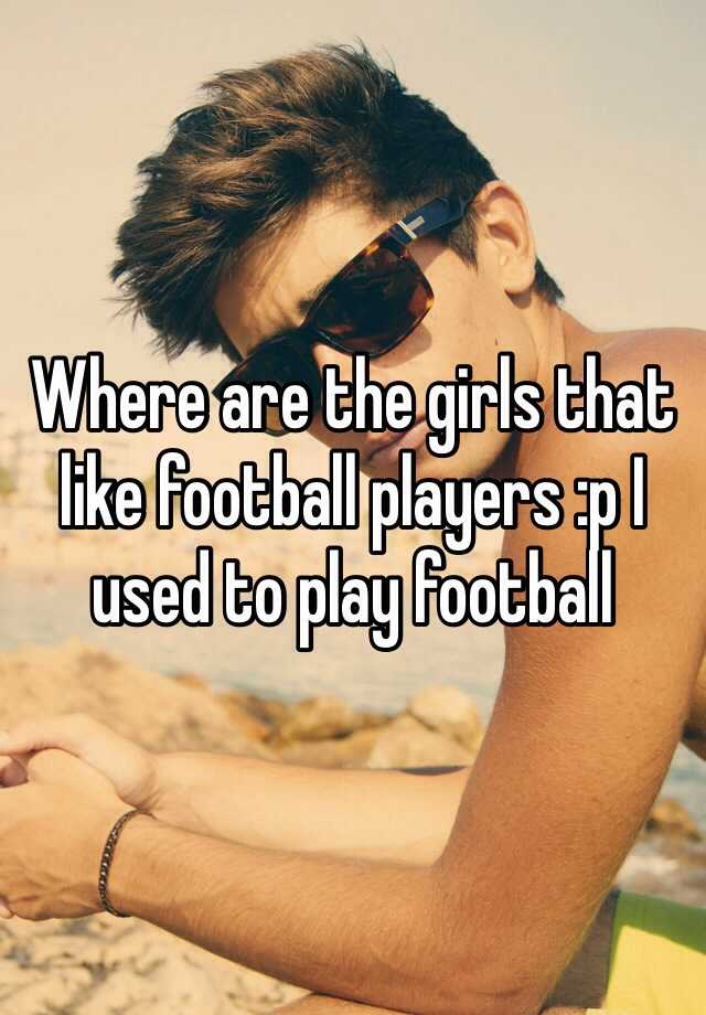 Where are the girls that like football players :p I used to play football