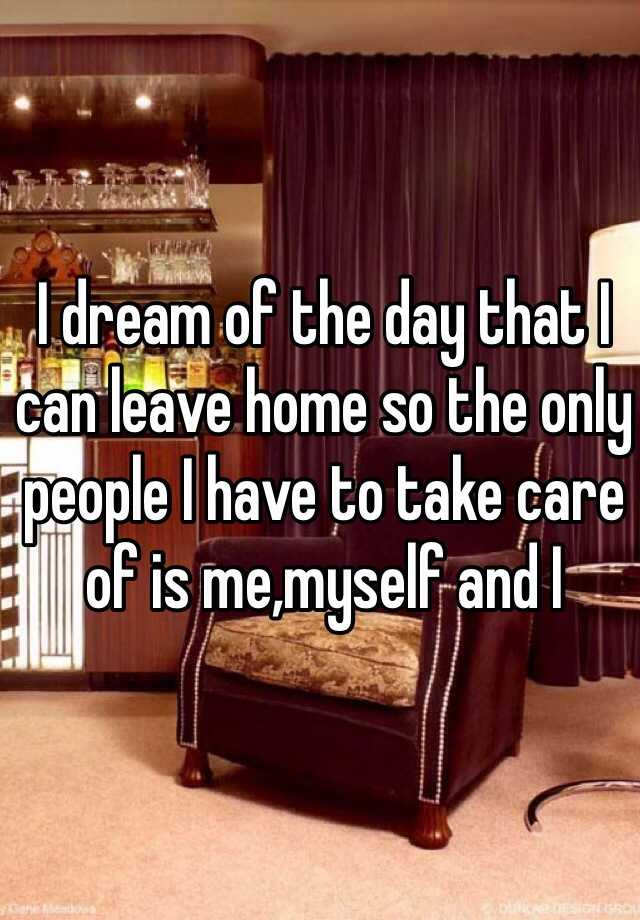 I dream of the day that I can leave home so the only people I have to take care of is me,myself and I
