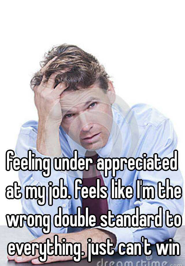 feeling under appreciated at my job. feels like I'm the wrong double standard to everything. just can't win