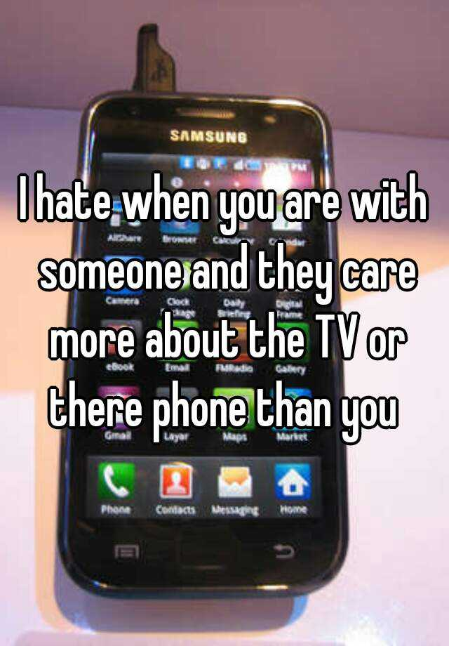 I hate when you are with someone and they care more about the TV or there phone than you