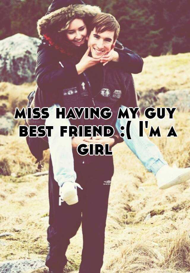 miss having my guy best friend :( I'm a girl