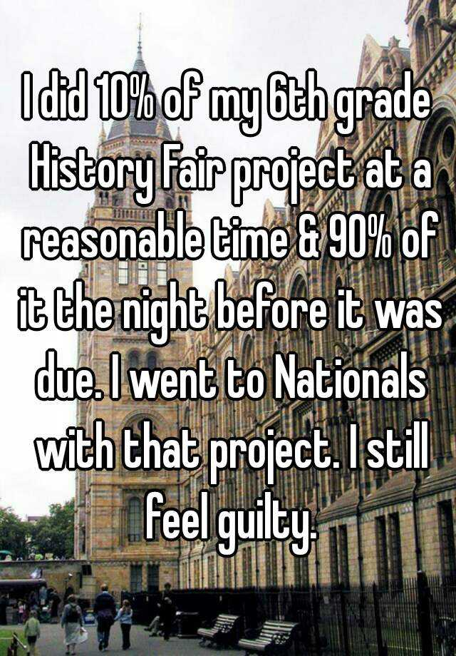 I did 10% of my 6th grade History Fair project at a reasonable time & 90% of it the night before it was due. I went to Nationals with that project. I still feel guilty.