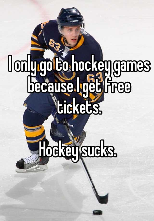 I only go to hockey games because I get free tickets.    Hockey sucks.