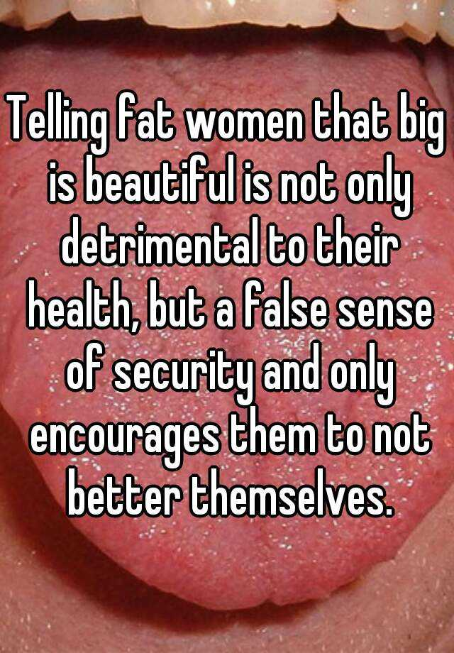 Telling fat women that big is beautiful is not only detrimental to their health, but a false sense of security and only encourages them to not better themselves.