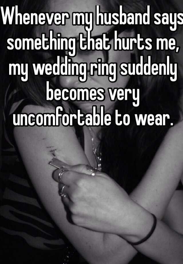 Whenever my husband says something that hurts me, my wedding ring suddenly becomes very uncomfortable to wear.