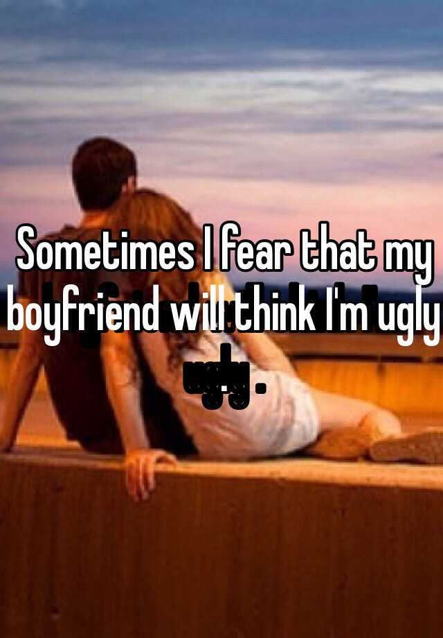 Sometimes I fear that my boyfriend will think I'm ugly .