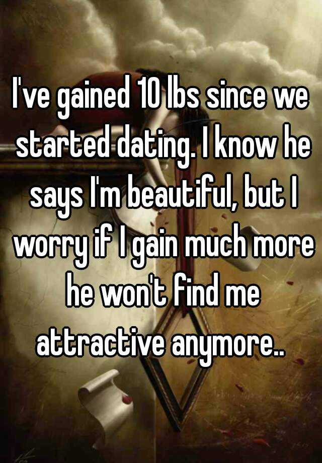I've gained 10 lbs since we started dating. I know he says I'm beautiful, but I worry if I gain much more he won't find me attractive anymore..
