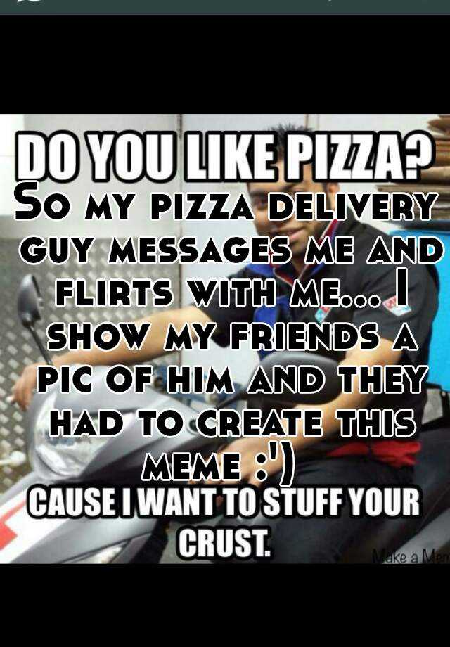So my pizza delivery guy messages me and flirts with me... I show my friends a pic of him and they had to create this meme :')