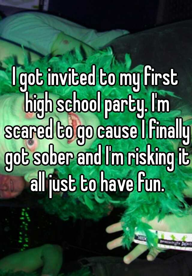 I got invited to my first high school party. I'm scared to go cause I finally got sober and I'm risking it all just to have fun.