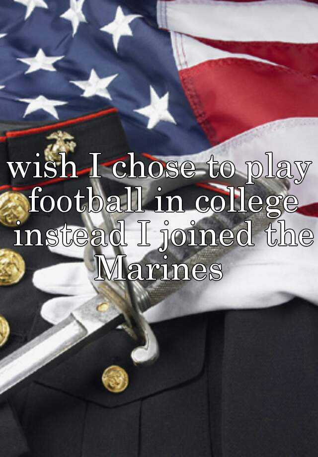 wish I chose to play football in college instead I joined the Marines