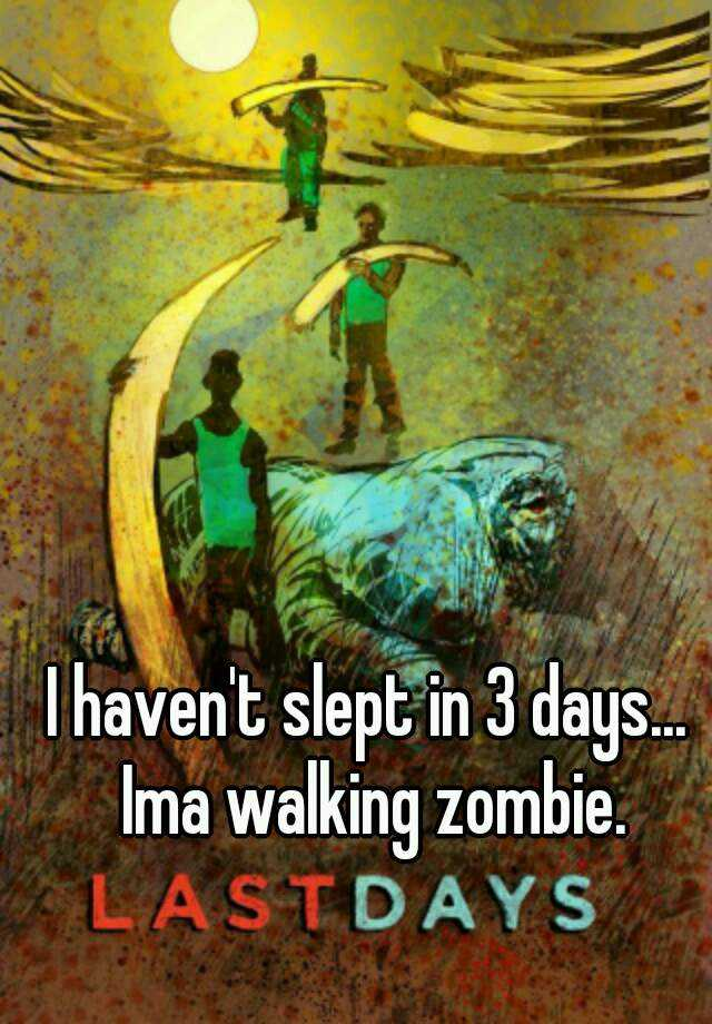 I haven't slept in 3 days... Ima walking zombie.