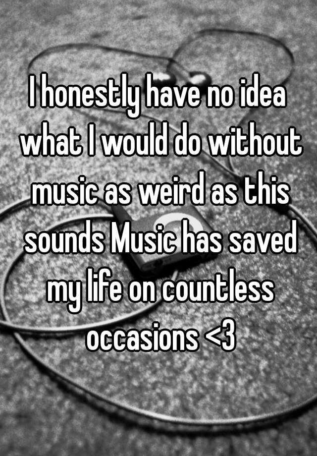 I honestly have no idea what I would do without music as weird as this sounds Music has saved my life on countless occasions <3