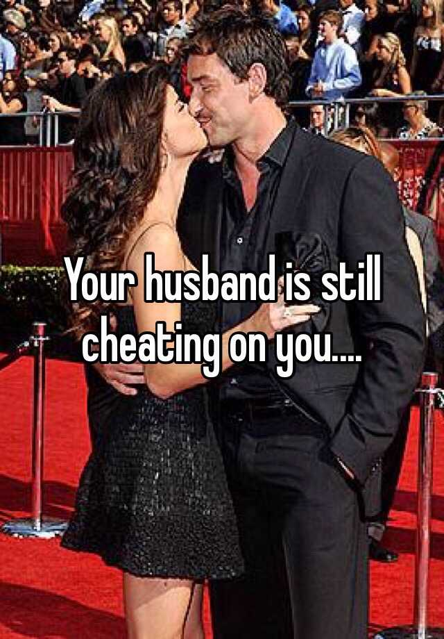 Your husband is still cheating on you....
