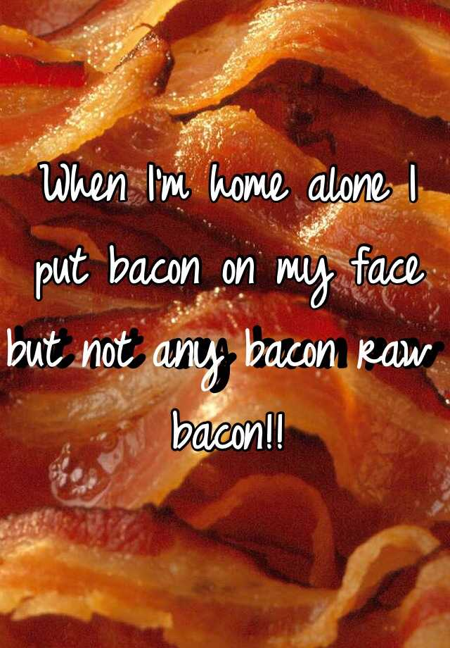 When I'm home alone I put bacon on my face but not any bacon raw bacon!!