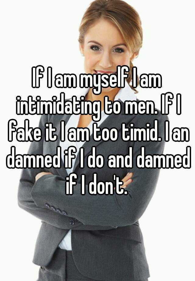 If I am myself I am intimidating to men. If I fake it I am too timid. I an damned if I do and damned if I don't.