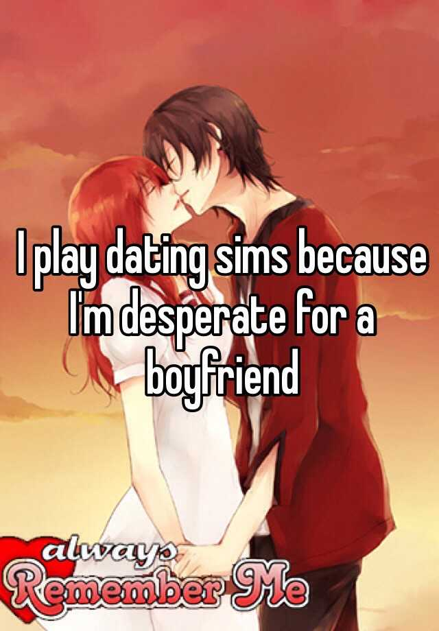 I play dating sims because I'm desperate for a boyfriend
