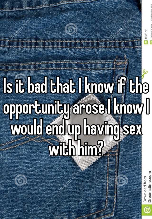 Is it bad that I know if the opportunity arose I know I would end up having sex with him?