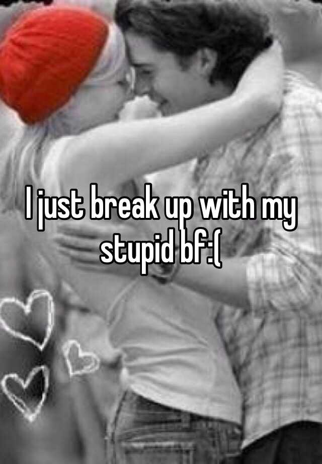 I just break up with my stupid bf:(