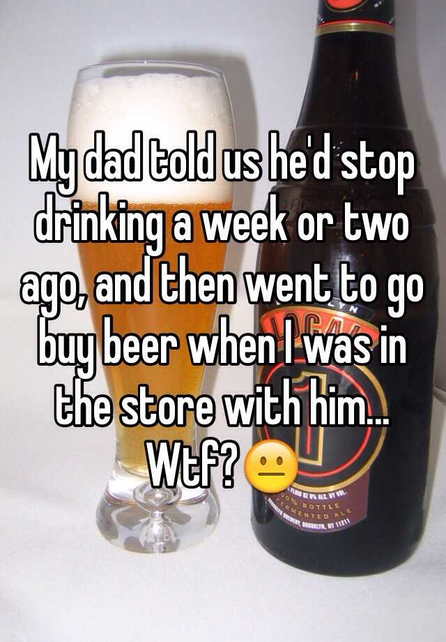 My dad told us he'd stop drinking a week or two ago, and then went to go buy beer when I was in the store with him... Wtf?😐
