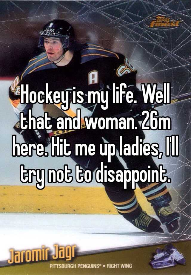 Hockey is my life. Well that and woman. 26m here. Hit me up ladies, I'll try not to disappoint.