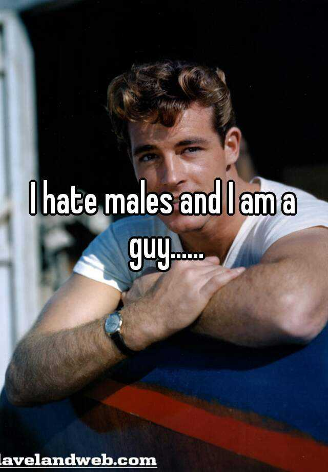 I hate males and I am a guy......