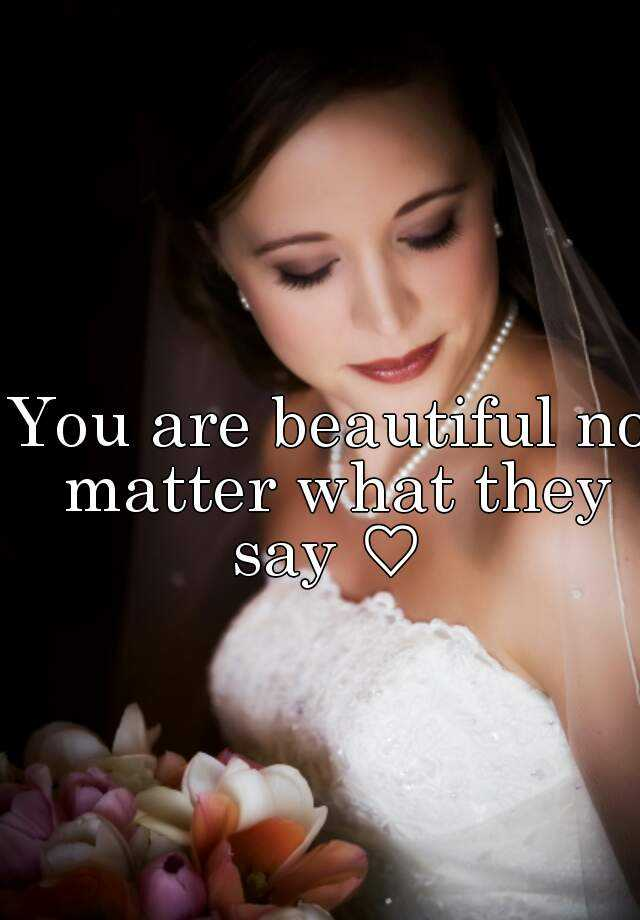 You are beautiful no matter what they say ♡