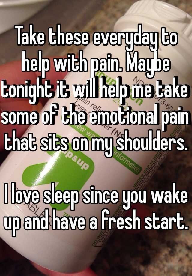 Take these everyday to help with pain. Maybe tonight it will help me take some of the emotional pain that sits on my shoulders.   I love sleep since you wake up and have a fresh start.