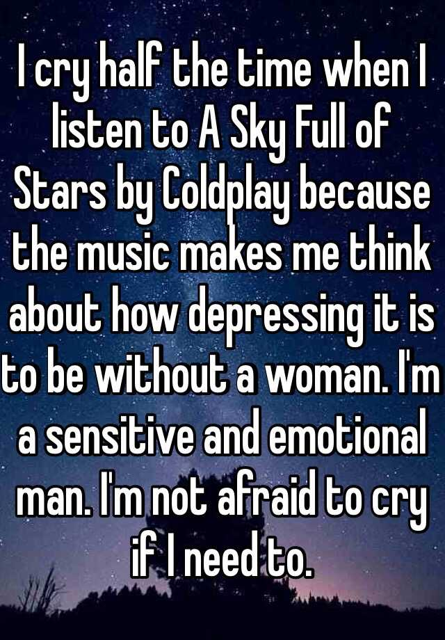 I cry half the time when I listen to A Sky Full of Stars by Coldplay because the music makes me think about how depressing it is to be without a woman. I'm a sensitive and emotional man. I'm not afraid to cry if I need to.