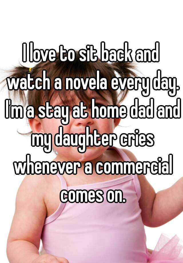 I love to sit back and watch a novela every day. I'm a stay at home dad and my daughter cries whenever a commercial comes on.