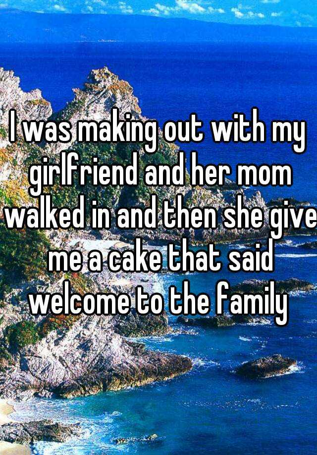 I was making out with my girlfriend and her mom walked in and then she give me a cake that said welcome to the family
