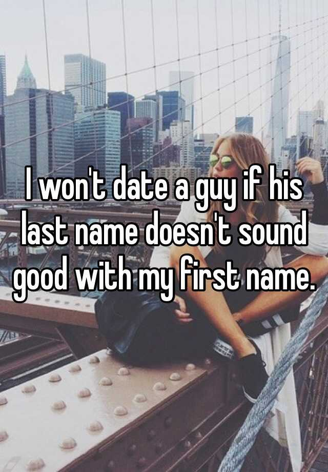 I won't date a guy if his last name doesn't sound good with my first name.
