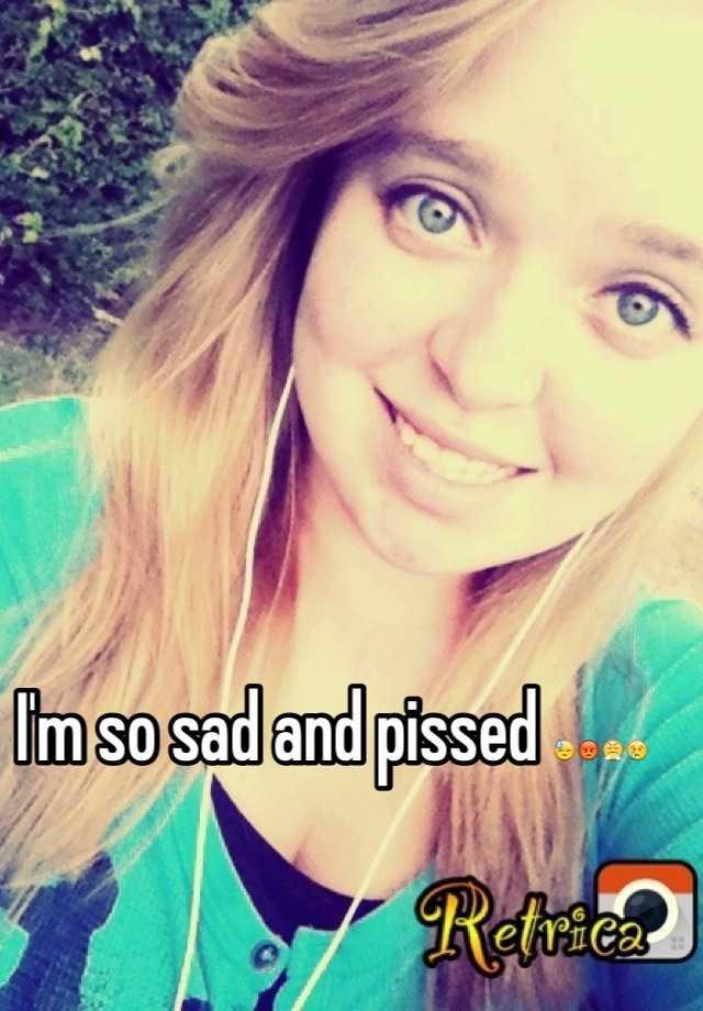 I'm so sad and pissed 😓😡😤😢