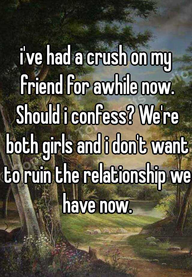 i've had a crush on my friend for awhile now. Should i confess? We're both girls and i don't want to ruin the relationship we have now.