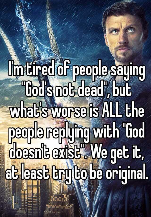 """I'm tired of people saying """"God's not dead"""", but what's worse is ALL the people replying with """"God doesn't exist"""". We get it, at least try to be original."""