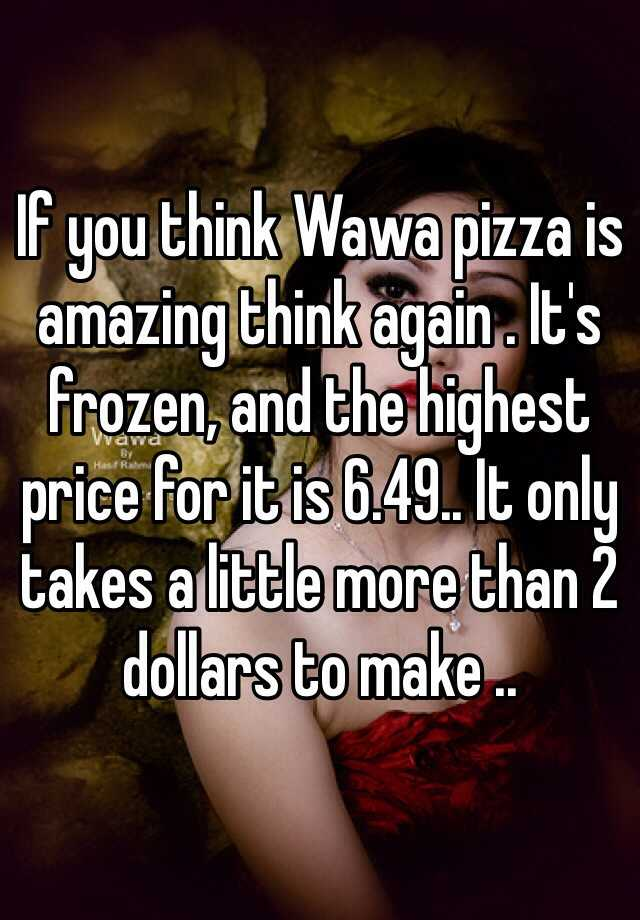 If you think Wawa pizza is amazing think again . It's frozen, and the highest price for it is 6.49.. It only takes a little more than 2 dollars to make ..