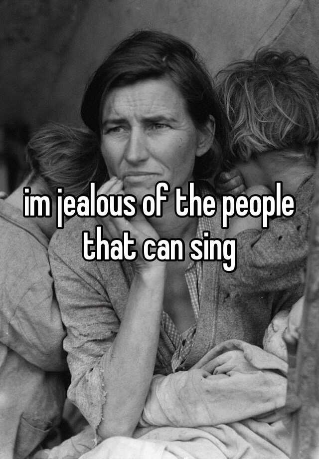 im jealous of the people that can sing