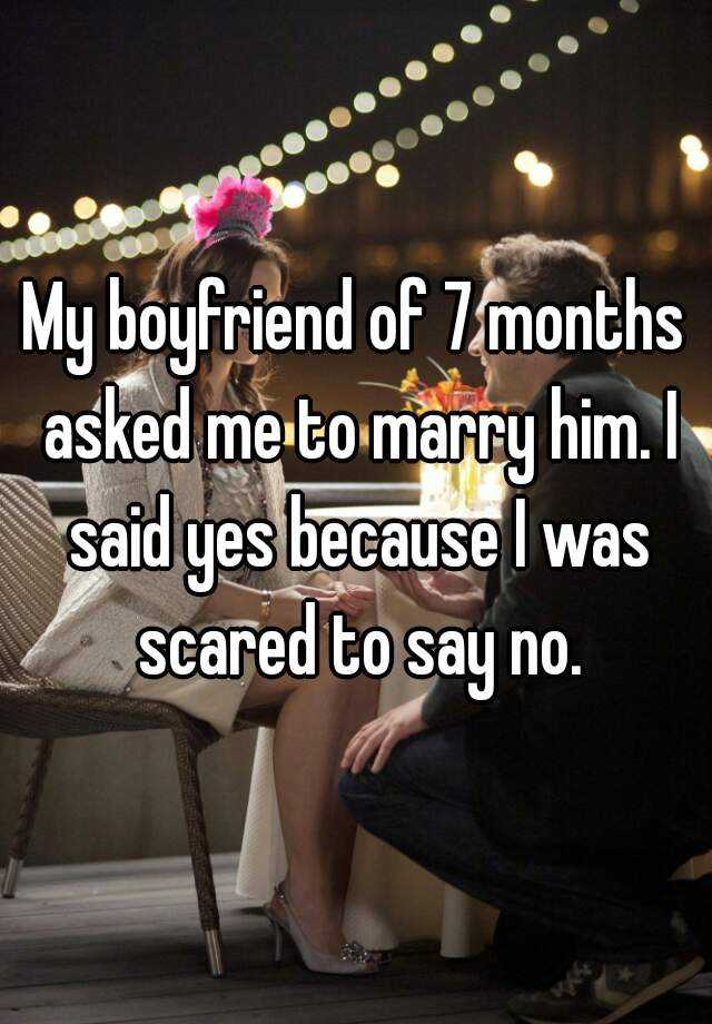 My boyfriend of 7 months asked me to marry him. I said yes because I was scared to say no.