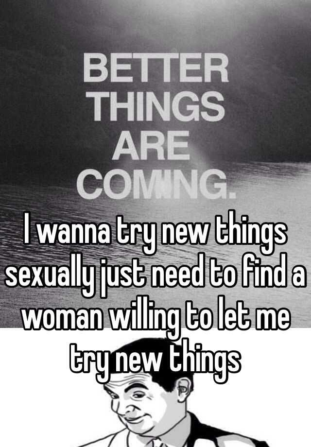 I wanna try new things sexually just need to find a woman willing to let me try new things
