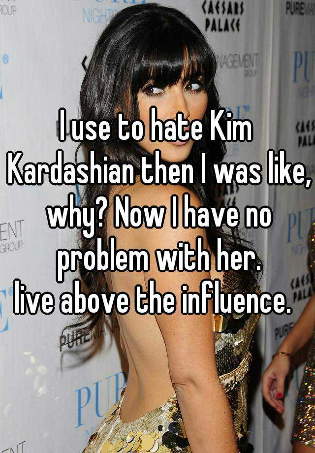 I use to hate Kim Kardashian then I was like, why? Now I have no problem with her. live above the influence.