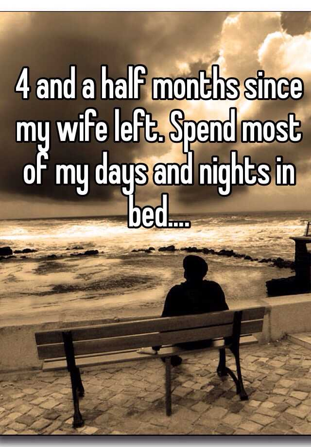 4 and a half months since my wife left. Spend most of my days and nights in bed....