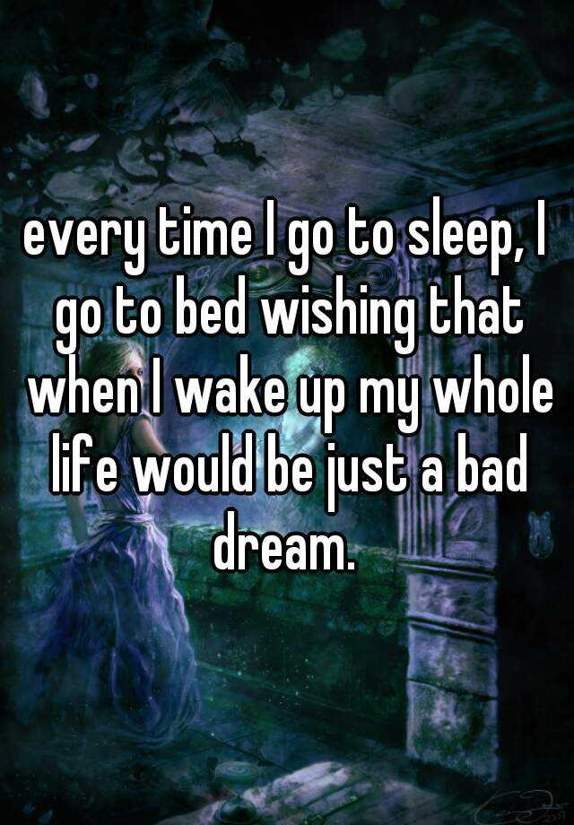 every time I go to sleep, I go to bed wishing that when I wake up my whole life would be just a bad dream.