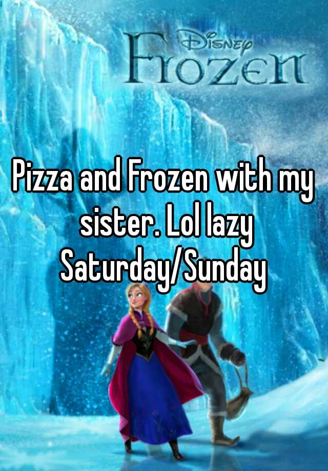 Pizza and Frozen with my sister. Lol lazy Saturday/Sunday
