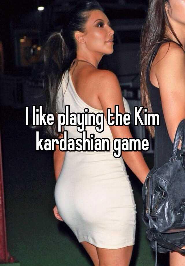 I like playing the Kim kardashian game