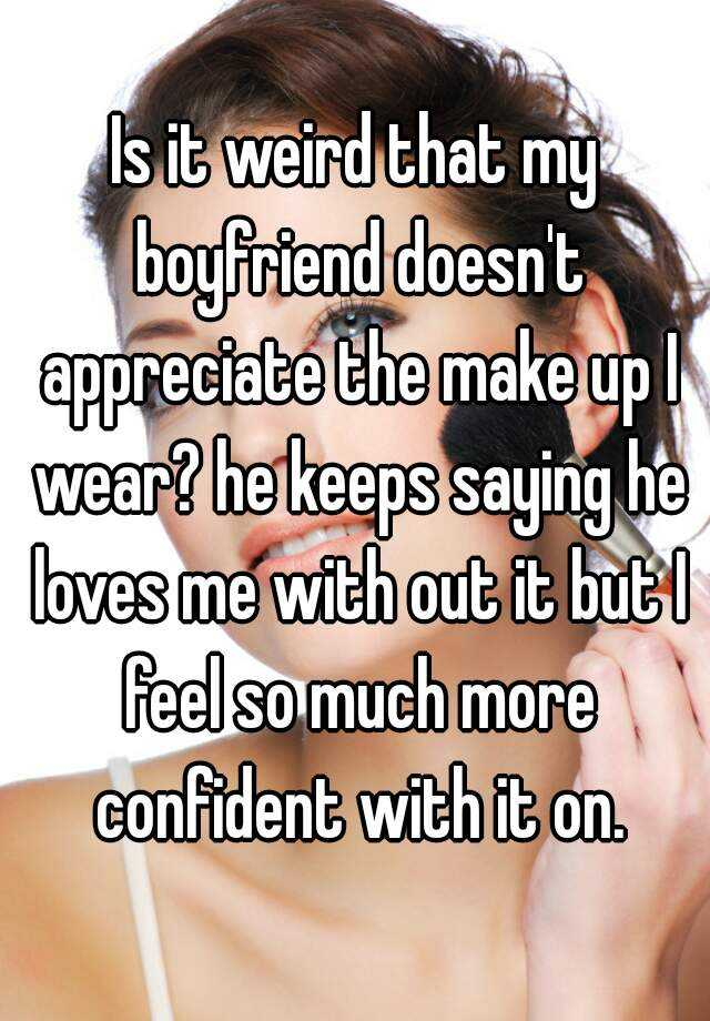 Is it weird that my boyfriend doesn't appreciate the make up I wear? he keeps saying he loves me with out it but I feel so much more confident with it on.