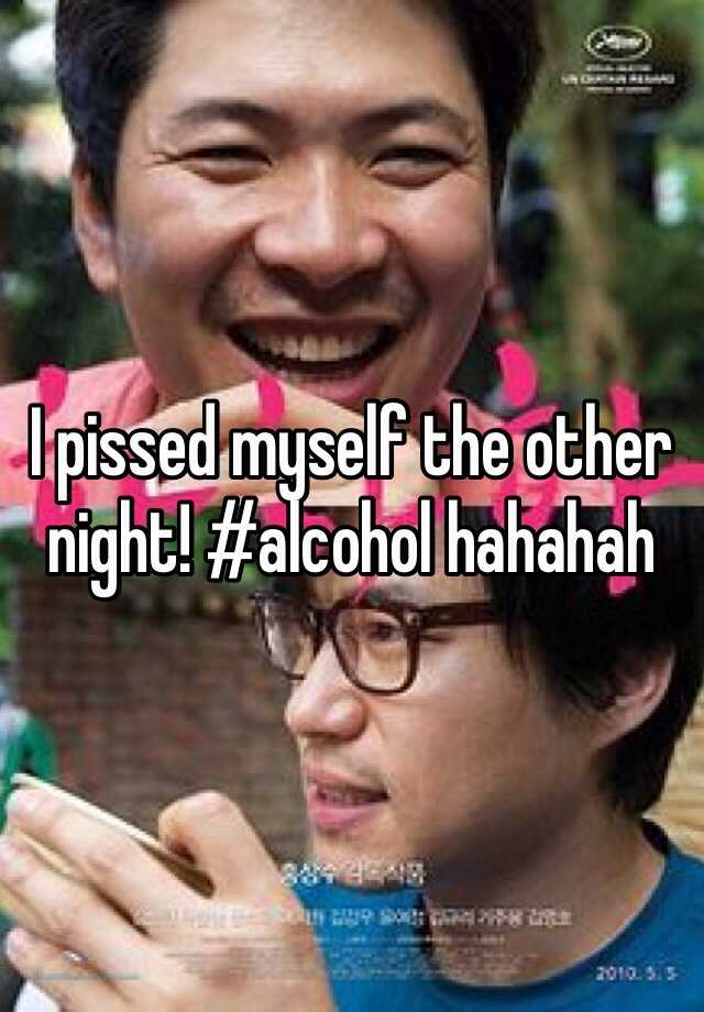 I pissed myself the other night! #alcohol hahahah