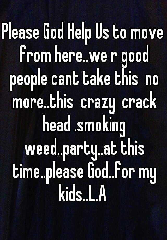 Please God Help Us to move from here..we r good people cant take this  no more..this  crazy  crack head .smoking weed..party..at this time..please God..for my kids..L.A