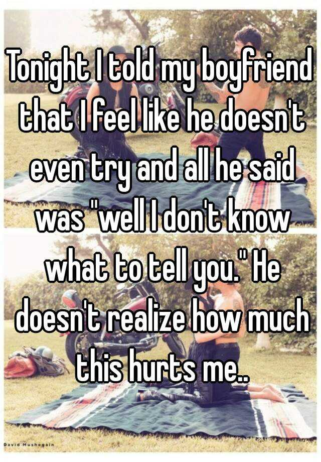 """Tonight I told my boyfriend that I feel like he doesn't even try and all he said was """"well I don't know what to tell you."""" He doesn't realize how much this hurts me.."""