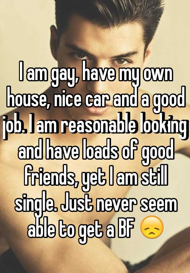 I am gay, have my own house, nice car and a good job. I am reasonable looking and have loads of good friends, yet I am still single. Just never seem able to get a BF 😞