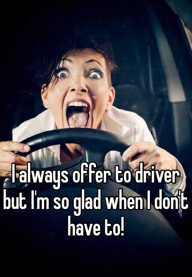 I always offer to driver but I'm so glad when I don't have to!