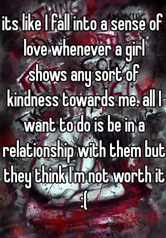 its like I fall into a sense of love whenever a girl shows any sort of kindness towards me. all I want to do is be in a relationship with them but they think I'm not worth it :(